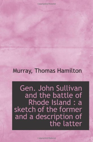 Gen. John Sullivan and the battle of Rhode Island : a sketch of the former and a description of the