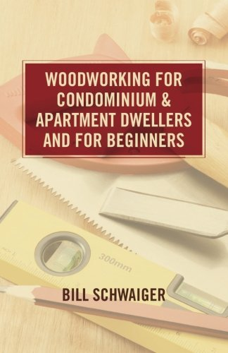Wood Working for Condominium and Apartment Dwellers and for Beginners