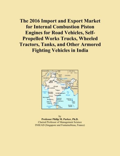 The 2016 Import and Export Market for Internal Combustion Piston Engines for Road Vehicles, Self-Propelled Works Trucks, Wheeled Tractors, Tanks, and Other Armored Fighting Vehicles in India