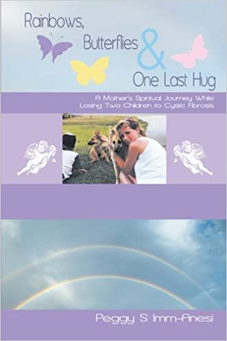 Rainbows, Butterflies & One Last Hug: A Mother's Spiritual Journey While Losing Two Children to Cystic Fibrosis