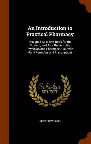 An Introduction to Practical Pharmacy: Designed As a Text-Book for the Student, and As a Guide to the Physician and Pharmaceutist. With Many Formulas and Prescriptions