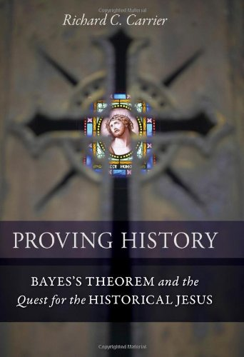 Proving History: Bayes's Theorem and the Quest for the Historical Jesus: Richard Carrier: 9781616145590: Amazon.com: Books