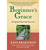 [ { { Beginners Grace: Bringing Prayer Into Your Life } } ] By Braestrup, Kate( Author ) on Aug-09-2011 [ Paperback ]