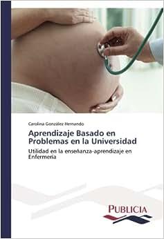 Aprendizaje Basado En Problemas En La Universidad: Utilidad En La Ensenanza-aprendizaje En Enfermeria (Spanish Edition)