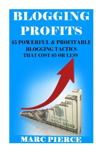 Blogging Profits: : 45 Powerful & Profitable Blogging Tactics That Cost $5 Or Less (Blogging For Money)
