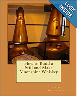 How to Build a Still and Make Moonshine Whiskey: Old School ...