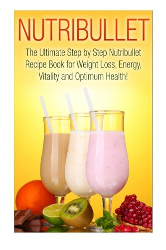 Nutribullet: The Ultimate Step by Step NutriBullet Recipe Book for Weight Loss, Energy, Vitality and Optimum Health (Nutribullet - Nutribullet Recipes ... Nutribullet Smoothies - Nutribullet Cookbook) by Sarah Paris