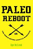 Paleo Reboot or The Human Nature Lifestyle Manifesto: Primal Strategies and Paleo Philosophies to unleash your Health, Happiness and Hotness into The Modern Age!