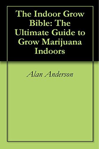 The Indoor Grow Bible: The Ultimate Guide to Grow Marijuana Indoors