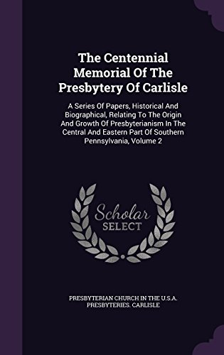 The Centennial Memorial Of The Presbytery Of Carlisle: A Series Of Papers, Historical And Biographical, Relating To The Origin And Growth Of ... Part Of Southern Pennsylvania, Volume 2