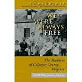 We Were Always Free We Were Always Free: The Maddens of Culpeper County, Virginia: A 200-Year Family the Maddens...