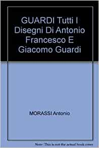 Guardi: Tutti i Disegni di Antonio, Francesco e Giacomo Guardi