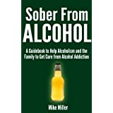 Sober From Alcohol - A Guidebook to Help Alcoholism and the Family to Get Cure from Alcohol Addiction