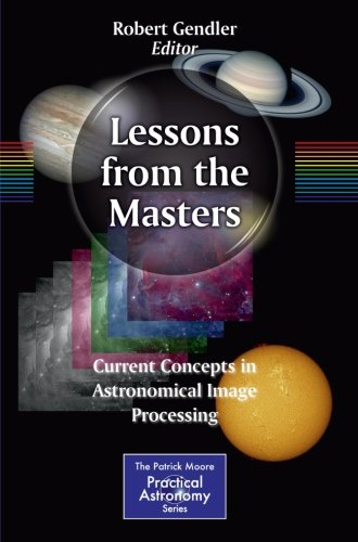 Lessons from the Masters: Current Concepts in Astronomical Image Processing (The Patrick Moore Practical Astronomy Series)