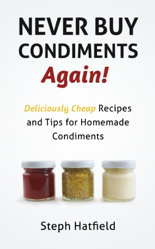 Amazon.com: Never Buy Condiments Again! Deliciously Cheap Recipes and Tips for Homemade Condiments (Save At Home Guide) eBook: Steph Hatfield: Kindle Store