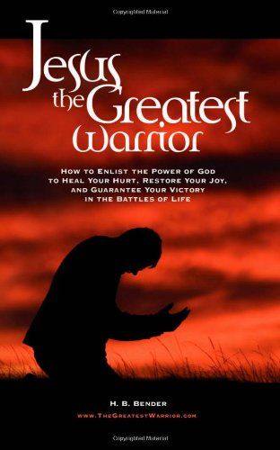 Jesus the Greatest Warrior: How to Enlist the Power of God to Heal Your Hurt, Restore Your Joy, and Guarantee Your Victory in the Battles of Life