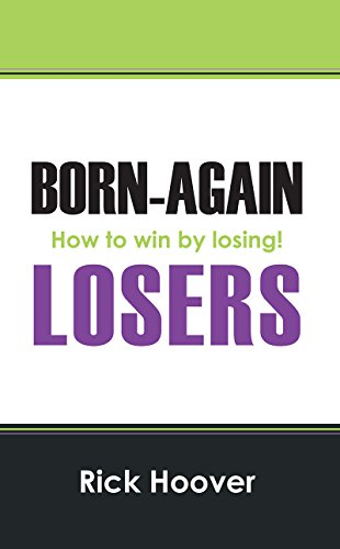 Rick Hoover - Born-Again Losers: How to win by losing!