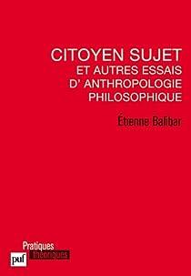 Citoyen sujet et autres essais d'anthropologie philosophique par Balibar
