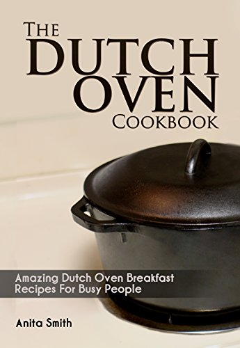 The Dutch Oven Cookbook: Amazing Dutch oven Breakfast Recipes For Busy People by Anita Smith