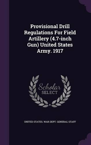 Provisional Drill Regulations For Field Artillery (4.7-inch Gun) United States Army. 1917