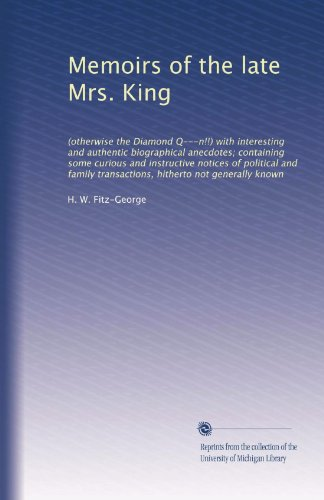Memoirs Of The Late Mrs. King: (Otherwise The Diamond Q---N!!) With Interesting And Authentic Biographical Anecdotes; Containing Some Curious And ... Transactions, Hitherto Not Generally Known