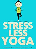 Stress Less Yoga: Exceptional Yoga Poses And Advice For Stress Free Living (Just Do Yoga)