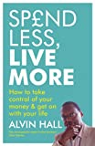 Alvin Hall Spend Less, Live More: How to Take Control of Your Money and Get on with Your Life
