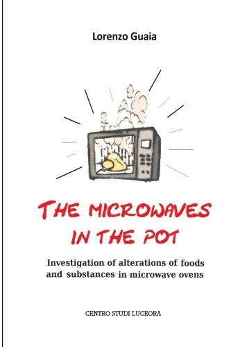 the microwaves in the pot: Investigation of alterations of foods and substances in the microwave ovens by mr Lorenzo Guaia . .