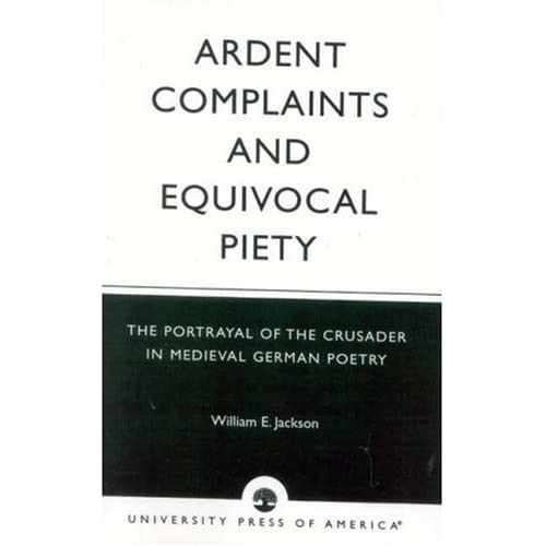 Ardent Complaints and Equivocal Piety: The Portrayal of the Crusader in Medieval German Poetry by Jackson, William E. published by University Press Of America Paperback