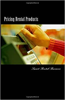 Pricing Rental Products: Strategies For Setting Your Prices And Positioning Your Rental Business (Smart Rental Business)