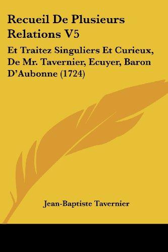 Recueil de Plusieurs Relations V5: Et Traitez Singuliers Et Curieux, de Mr. Tavernier, Ecuyer, Baron D'Aubonne (1724)