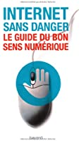 Internet sans danger : Le guide du bon sens numérique
