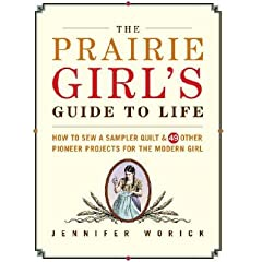 The Prairie Girl's Guide to Life: How to Sew a Sampler Quilt & 49 Other Pioneer Projects for the Modern Girl [PRAIRIE GIRLS GT LIFE]