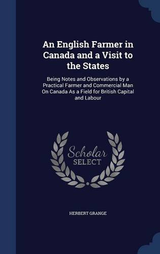 An English Farmer in Canada and a Visit to the States: Being Notes and Observations by a Practical Farmer and Commercial Man On Canada As a Field for British Capital and Labour
