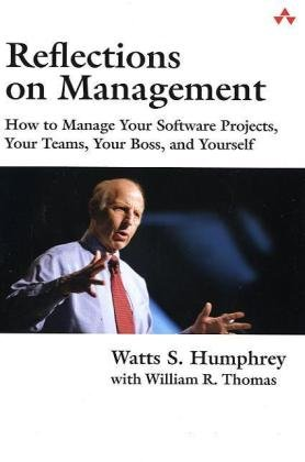 Reflections on Management:How to Manage Your Software Projects, Your  Teams, Your Boss, and Yourself (Sei Series in Software Engineering)