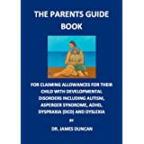 The Parents Guidebook for claiming allowances and benefits for their children with childhood disorders including Autism, Asperger syndrome, ADHD, Dyspraxia (DCD) and Dyslexia RRP �25by Dr. James Duncan