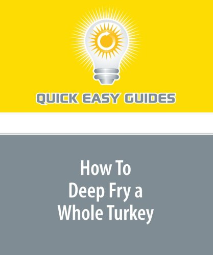 How To Deep Fry a Whole Turkey: Thanksgiving Day Has Never Been the Same! by Quick Easy Guides