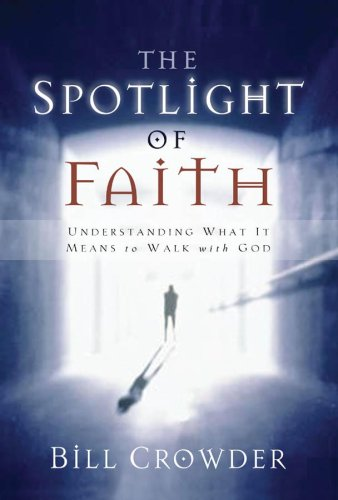 The Spotlight of Faith: Understanding What It Means To Walk With God, Bill Crowder