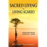 Sacred Living vs. Living Scared: making choices that are rooted in love ... not fearby Monique MacDonald
