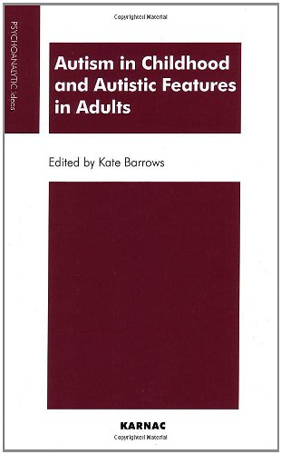 Autism in Childhood and Autistic Features in Adults: Psychoanalytic Perspective (Psychoanalytic Ideas)
