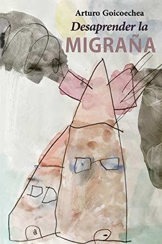 Desaprender la migraña  [Goicoechea, Arturo] (Tapa Blanda)