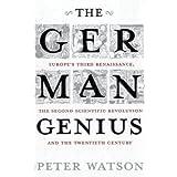 The German Genius: Europe's Third Renaissance, the Second Scientific Revolution and the Twentieth Centuryby Peter Watson