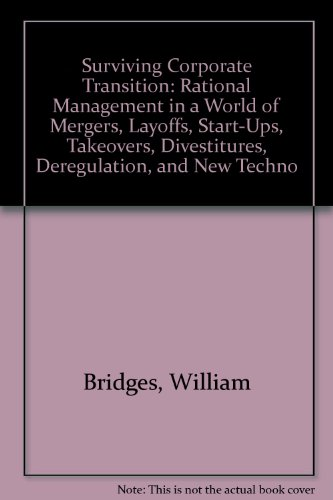 Surviving Corporate Transition: Rational Management in a World of Mergers, Start-Ups, Takeovers, Layoffs, Divestitures, Deregulation and New Technologies PDF