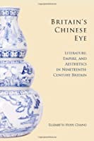 Britain's Chinese Eye: Literature, Empire, and Aesthetics in Nineteenth-Century Britain