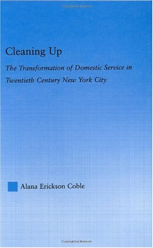 Cleaning Up: The Transformation of Domestic Service in Twentieth Century New York (Studies in American Popular History and Culture)