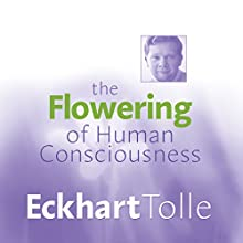 The Flowering of Human Consciousness: Everyone's Life Purpose  by Eckhart Tolle Narrated by Eckhart Tolle