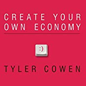 Create Your Own Economy: The Path to Prosperity in a Disordered World | [Tyler Cowen]