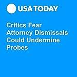 Critics Fear Attorney Dismissals Could Undermine Probes | David Jackson,Kevin Johnson