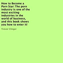 How to Become a Porn Star: The Porn Industry Is One of the Most Exciting Industries in the World of Business, and This Book Shows You How to Enter It! (       UNABRIDGED) by Trevor Clinger Narrated by Roy Wells