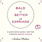 Bald Is Better with Earrings: A Survivor's Guide to Getting Through Breast Cancer | Andrea Hutton